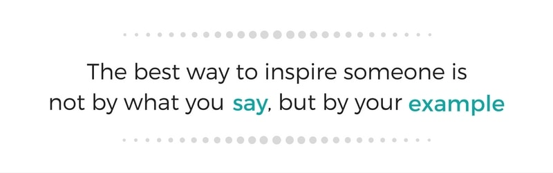 The best way to inspire someone is not by what you say, but by your example